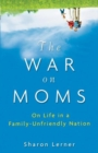 The War on Moms : On Life in a Family-Unfriendly Nation - eBook