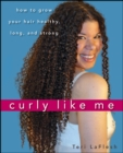 Curly Like Me : How to Grow Your Hair Healthy, Long, and Strong - eBook