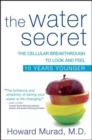 The Water Secret : The Cellular Breakthrough to Look and Feel 10 Years Younger - eBook