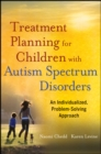 Treatment Planning for Children with Autism Spectrum Disorders : An Individualized, Problem-Solving Approach - Book