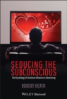 Seducing the Subconscious : The Psychology of Emotional Influence in Advertising - Book
