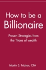 How to be a Billionaire : Proven Strategies from the Titans of Wealth - Book