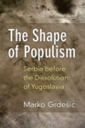 The Shape of Populism : Serbia before the Dissolution of Yugoslavia - Book