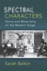 Spectral Characters : Genre and Materiality on the Modern Stage - Book