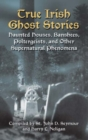 True Irish Ghost Stories : Haunted Houses, Banshees, Poltergeists and Other Supernatural Phenomena - Book