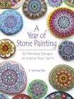 A Year of Stone Painting: 52 Mandala Designs to Inspire Your Spirit : 52 Mandala Designs to Inspire Your Spirit - Book