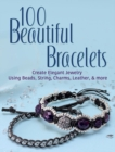 100 Beautiful Bracelets: Create Elegant Jewelry Using Beads, String, Charms, Leather, and more : Create Elegant Jewelry Using Beads, String, Charms, Leather, and more - Book