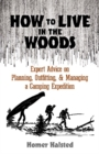 How to Live in the Woods : Expert Advice on Planning, Outfitting, and Managing a Camping Expedition - Book