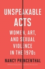 Unspeakable Acts : Women, Art, and Sexual Violence in the 1970s - Book