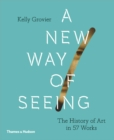 A New Way of Seeing : The History of Art in 57 Works - Book
