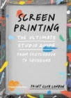 Screenprinting : The Ultimate Studio Guide from Sketchbook to Squeegee - Book