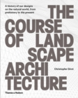 The Course of Landscape Architecture : A History of our Designs on the Natural World, from Prehistory to the Present - Book