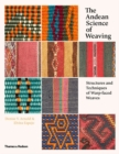 The Andean Science of Weaving : Structures and Techniques of Warp-faced Weaves - Book