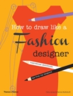 How to Draw Like a Fashion Designer : Inspirational Sketchbooks - Tips from Top Designers - Book