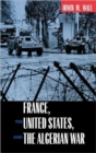 France, the United States, and the Algerian War - Book
