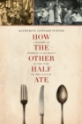 How the Other Half Ate : A History of Working-Class Meals at the Turn of the Century - Book