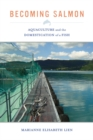 Becoming Salmon : Aquaculture and the Domestication of a Fish - Book