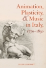 Animation, Plasticity, and Music in Italy, 1770-1830 - Book