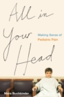 All in Your Head : Making Sense of Pediatric Pain - Book