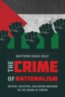 The Crime of Nationalism : Britain, Palestine, and Nation-Building on the Fringe of Empire - Book
