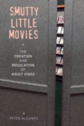 Smutty Little Movies : The Creation and Regulation of Adult Video - Book