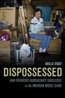 Dispossessed : How Predatory Bureaucracy Foreclosed on the American Middle Class - Book