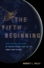 The Fifth Beginning : What Six Million Years of Human History Can Tell Us about Our Future - Book