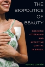 The Biopolitics of Beauty : Cosmetic Citizenship and Affective Capital in Brazil - Book