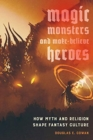 Magic, Monsters, and Make-Believe Heroes : How Myth and Religion Shape Fantasy Culture - Book