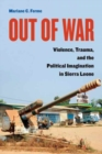 Out of War : Violence, Trauma, and the Political Imagination in Sierra Leone - Book