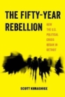 The Fifty-Year Rebellion : How the U.S. Political Crisis Began in Detroit - Book