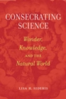 Consecrating Science : Wonder, Knowledge, and the Natural World - Book