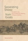 Separating Sheep from Goats : Sherman E. Lee and Chinese Art Collecting in Postwar America - Book