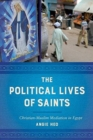 The Political Lives of Saints : Christian-Muslim Mediation in Egypt - Book