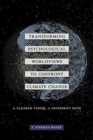 Transforming Psychological Worldviews to Confront Climate Change : A Clearer Vision, A Different Path - Book
