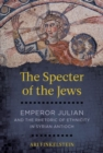 The Specter of the Jews : Emperor Julian and the Rhetoric of Ethnicity in Syrian Antioch - Book