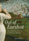 Out of Earshot : Sound, Technology, and Power in American Art, 1860-1900 - Book