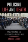 Policing Life and Death : Race, Violence, and Resistance in Puerto Rico - Book