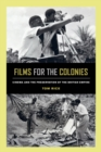 Films for the Colonies : Cinema and the Preservation of the British Empire - Book