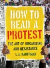 How to Read a Protest : The Art of Organizing and Resistance - Book