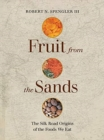 Fruit from the Sands : The Silk Road Origins of the Foods We Eat - Book