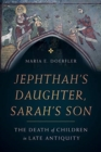 Jephthah's Daughter, Sarah's Son : The Death of Children in Late Antiquity - Book