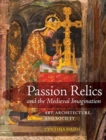 Passion Relics and the Medieval Imagination : Art, Architecture, and Society - Book