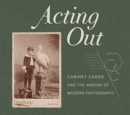 Acting Out : Cabinet Cards and the Making of Modern Photography - Book