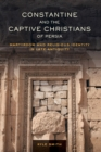 Constantine and the Captive Christians of Persia : Martyrdom and Religious Identity in Late Antiquity - Book