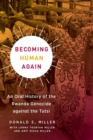 Becoming Human Again : An Oral History of the Rwanda Genocide against the Tutsi - Book