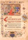 The Copernican Question : Prognostication, Skepticism, and Celestial Order - Book