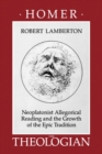 Homer the Theologian : Neoplatonist Allegorical Reading and the Growth of the Epic Tradition - eBook