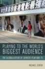 Playing to the World's Biggest Audience : The Globalization of Chinese Film and TV - eBook