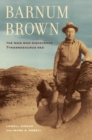 Barnum Brown : The Man Who Discovered <i>Tyrannosaurus rex</i> - eBook